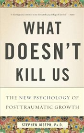 What Doesnt Kill Us: The New Psychology of Posttraumatic Growth - Ph.D., Stephen Joseph
