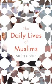 Daily Lives of Muslims : Controversy and Islam in Contemporary Europe - Göle, Nilüfer