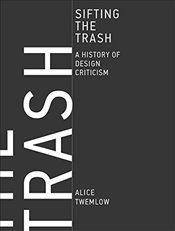 Sifting the Trash : A History of Design Criticism - Twemlow, Alice
