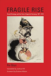 Fragile Rise : Grand Strategy and the Fate of Imperial Germany, 1871 -1914  - Qiyu, Xu