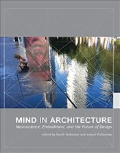 Mind in Architecture : Neuroscience, Embodiment, and the Future of Design - Robinson, Sarah