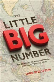 Little Big Number : How GDP Came to Rule the World and What to Do About it - Philipsen, Dirk