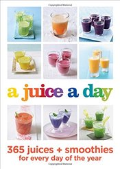 Juice a Day : 365 Juices + Smoothies for Every Day of the Year -