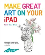 Make Great Art on Your iPad : Draw, Paint and Share - Jardine, Alison