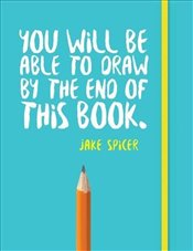 You Will be Able to Draw by the End of This Book  - Spicer, Jake