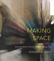 Making Space : How the Brain Knows Where Things Are - Groh, Jennifer M.