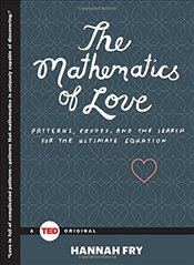 Mathematics of Love : Patterns, Proofs, and the Search for the Ultimate Equation (Ted Books) - Fry, Hannah