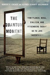 Quantum Moment: How Planck, Bohr, Einstein, and Heisenberg Taught Us to Love Uncertainty - Crease, Robert P.