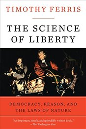 Science of Liberty: Democracy, Reason, and the Laws of Nature - Ferris, Timothy
