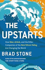 Upstarts: How Uber, Airbnb, and the Killer Companies of the New Silicon Valley Are Changing the Worl - Stone, Brad