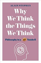 Why We Think the Things We Think : Philosophy in a Nutshell - Stephen, Alain
