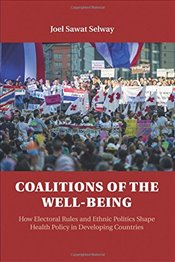 Coalitions of the Well-being: How Electoral Rules and Ethnic Politics Shape Health Policy in Develop - Selway, Joel Sawat