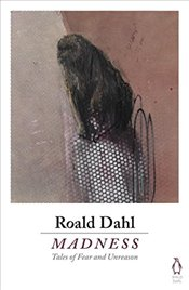 Madness : Tales of Fear and Unreason - Dahl, Roald