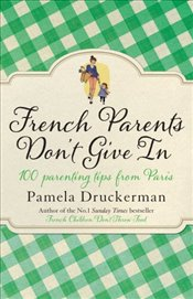 French Parents dont Give in : 100 Parenting Tips from Paris - Druckerman, Pamela