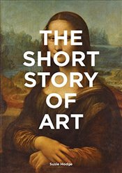 Short Story of Art : A Pocket Guide to Key Movements, Works, Themes and Techniques - Hodge, Susie