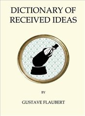 Dictionary of Received Ideas (Quirky Classics) - Flaubert, Gustave