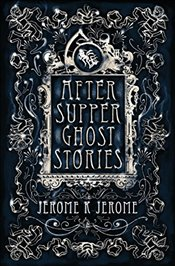 After-Supper Ghost Stories - Jerome, Jerome K.