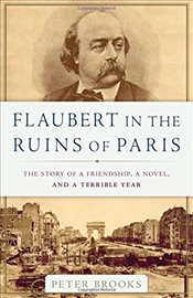 Flaubert in the Ruins of Paris : The Story of a Friendship, a Novel, and a Terrible Year - Brooks, Peter
