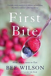 First Bite : How We Learn to Eat - Wilson, Bee