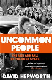 Uncommon People: The Rise and Fall of the Rock Stars 1955-1994 - Hepworth, David
