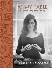At My Table : A Celebration of Home Cooking - Lawson, Nigella