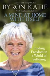 Mind at Home with Itself : Finding Freedom in a World of Suffering - Katie, Byron