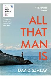 All That Man is : Shortlisted for the Man Booker Prize 2016 - Szalay, David