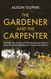 Gardener and the Carpenter : What the New Science of Child Development Tells Us About the Relationsh - Gopnik, Alison