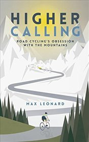 Higher Calling: Road Cycling's Obsession with the Mountains - Leonard, Max
