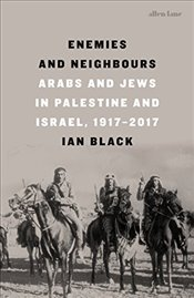 Enemies and Neighbours : Arabs and Jews in Palestine and Israel, 1917-2017 - Black, Ian