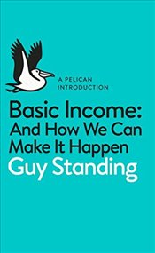 Basic Income : And How We Can Make It Happen (Pelican Introductions) - Standing, Guy