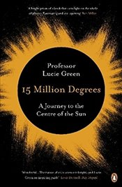 15 Million Degrees: A Journey to the Centre of the Sun - Green, Professor Lucie