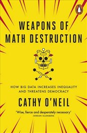 Weapons of Math Destruction : How Big Data Increases Inequality and Threatens Democracy - ONeil, Cathy
