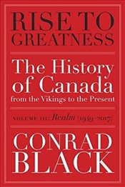 Rise to Greatness, Volume 3: Realm (1949-2014) The History of Canada From the Vikings to the Present - Black, Conrad