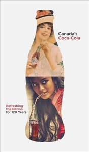 Canadas Coca-Cola : Refreshing the Nation for 120 Years - Hunter, Douglas