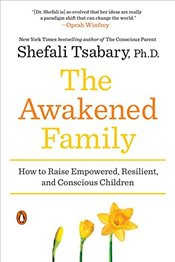 Awakened Family: How to Raise Empowered, Resilient, and Conscious Children - Tsabary, Shefali