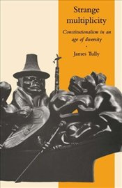STRANGE MULTIPLICITY : Constitutionalism in an Age of Diversity - Tully, James