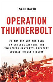 Operation Thunderbolt: Flight 139 and the Raid on Entebbe Airport, the Most Audacious Hostage Rescue - David, Saul