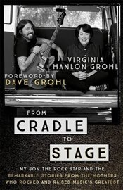 From Cradle to Stage : Stories from the Mothers Who Rocked and Raised Rock Stars - Grohl, Virginia Hanlon