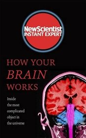 How Your Brain Works: Inside the most complicated object in the known universe (New Scientist Instan - Scientist, New