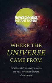 Where the Universe Came From: How Einstein's relativity unlocks the past, present and future of the  - Scientist, New