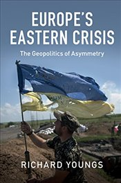 Europes Eastern Crisis : The Geopolitics of Asymmetry - Youngs, Richard