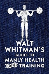 Walt Whitmans Guide to Manly Health and Training - Whitman, Walt