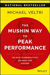Mushin Way to Peak Performance : The Path to Productivity, Balance, and Success - Veltri, Michael