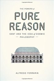Powers of Pure Reason : Kant and the Idea of Cosmic Philosophy - Ferrarin, Alfredo