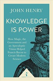 Knowledge is Power : How Magic, the Government and an Apocalyptic Vision Helped Francis Bacon  - Henry, John
