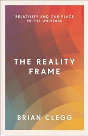 Reality Frame : Relativity and Our Place in the Universe - Clegg, Brian