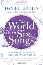 World in Six Songs : How the Musical Brain Created Human Nature - Levitin, Daniel J.