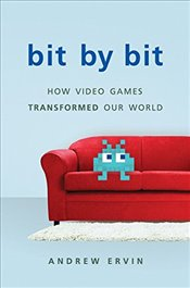 Bit by Bit : How Video Games Transformed Our World - Ervin, Andrew