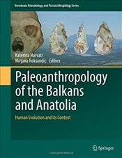 Paleoanthropology of the Balkans and Anatolia: Human Evolution and its Context (Vertebrate Paleobiol -